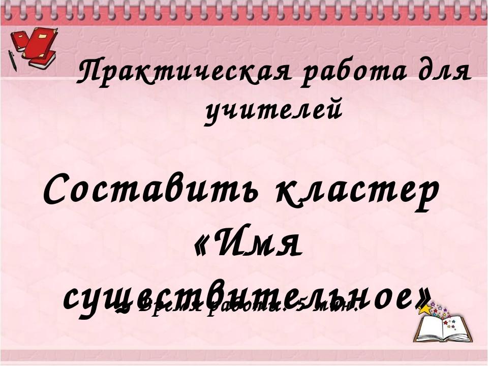 Практическая работа для учителей Составить кластер «Имя существительное» Врем...