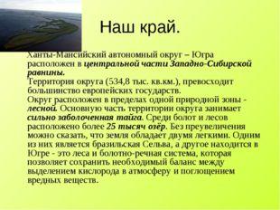 Наш край. Ханты-Мансийский автономный округ – Югра расположен в центральной ч