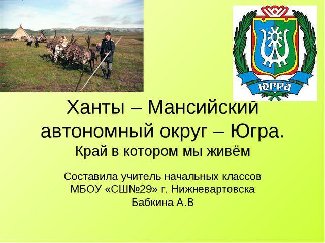 Ханты – Мансийский автономный округ – Югра. Край в котором мы живём Составила...
