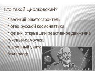 Кто такой Циолковский? * великий ракетостроитель * отец русской космонавтики
