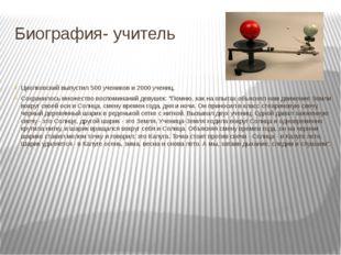 Биография- учитель Циолковский выпустил 500 учеников и 2000 учениц. Сохранило