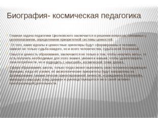 Биография- космическая педагогика Главная задача педагогики Циолковского закл