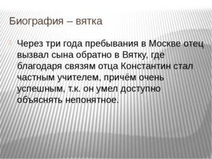 Через три года пребывания в Москве отец вызвал сына обратно в Вятку, где благ