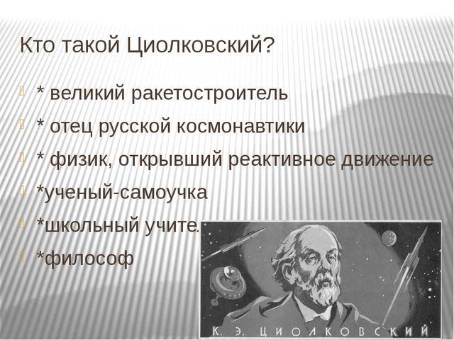 Кто такой Циолковский? * великий ракетостроитель * отец русской космонавтики...