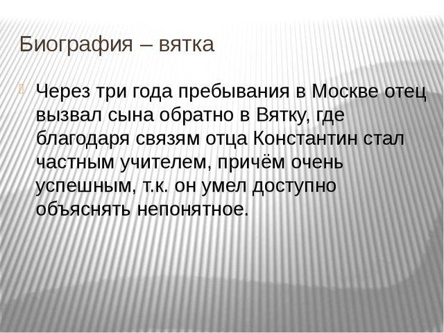 Через три года пребывания в Москве отец вызвал сына обратно в Вятку, где благ...
