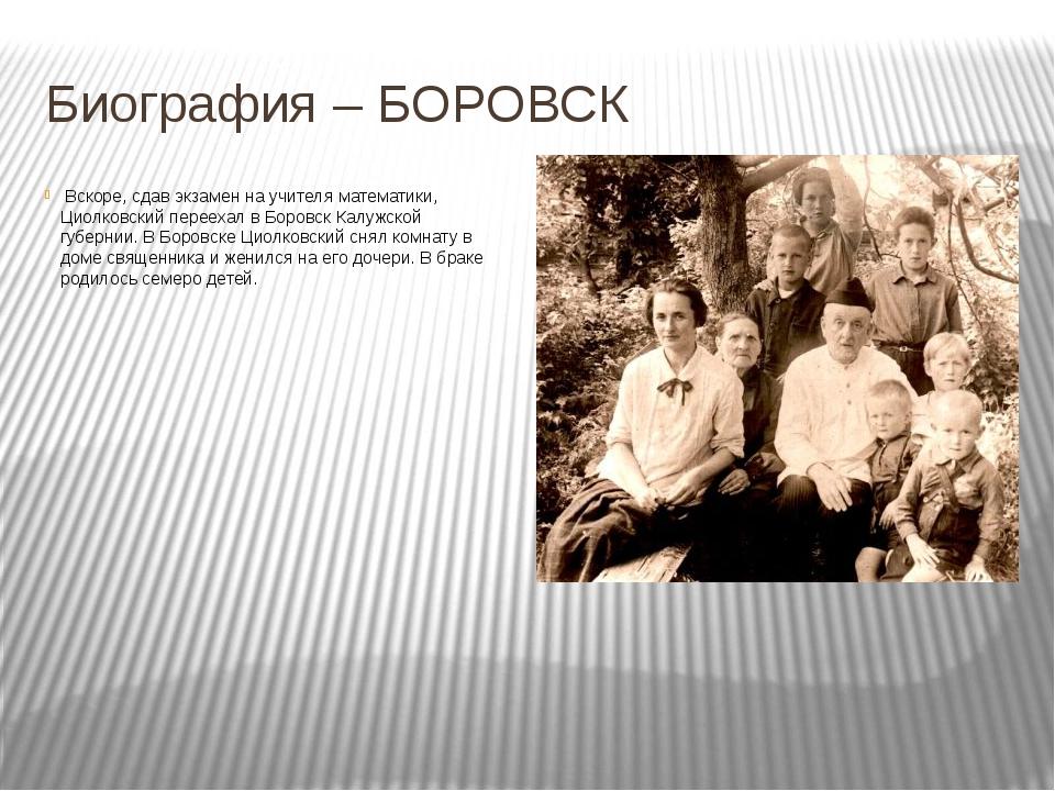 Вскоре, сдав экзамен на учителя математики, Циолковский переехал в Боровск К...