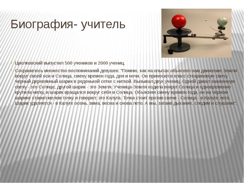 Биография- учитель Циолковский выпустил 500 учеников и 2000 учениц. Сохранило...