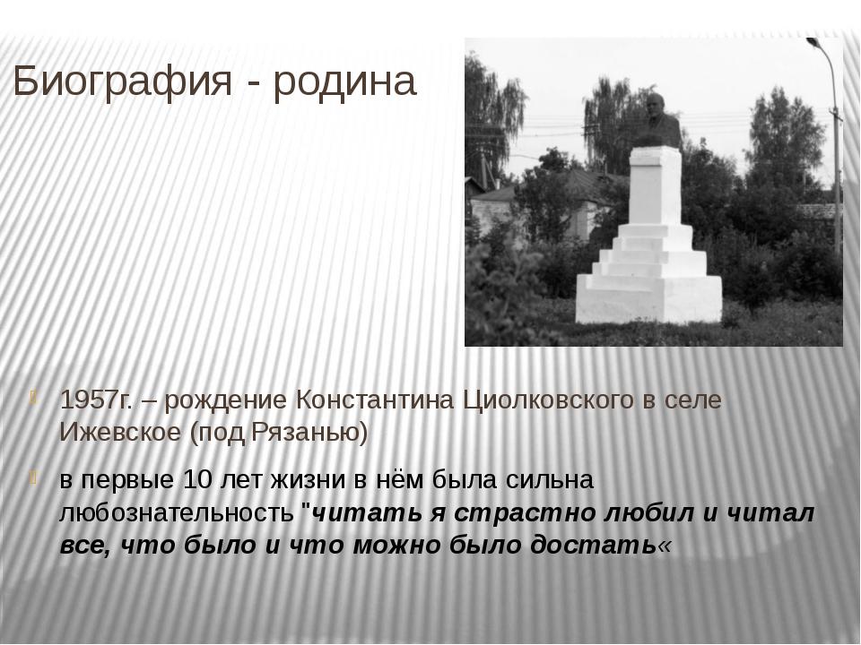 Биография - родина 1957г. – рождение Константина Циолковского в селе Ижевское...
