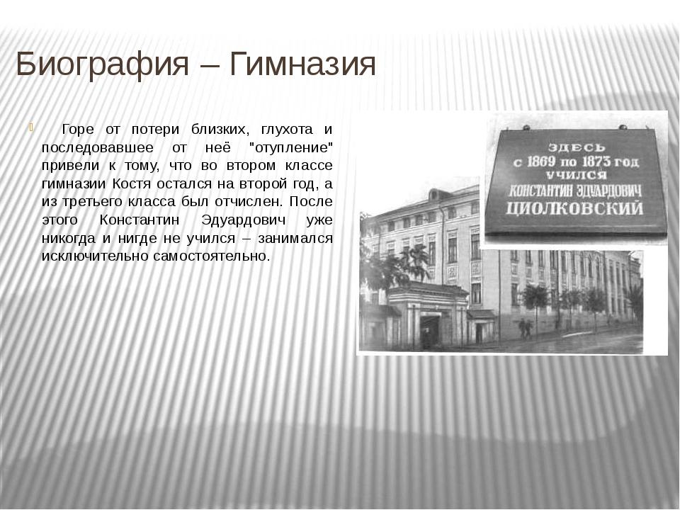 Биография – Гимназия  Горе от потери близких, глухота и последовавшее от не...