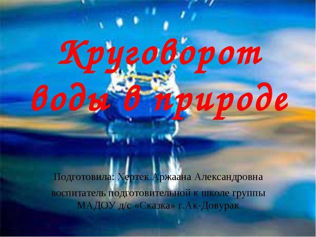 Круговорот воды в природе Подготовила: Хертек Аржаана Александровна воспитате...