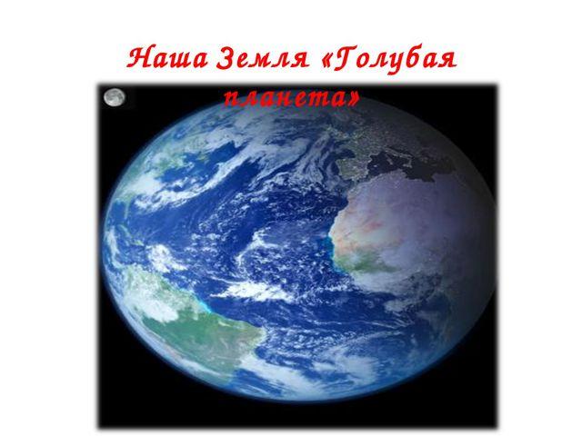 Наша Земля «Голубая планета»