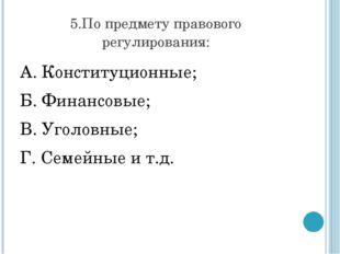 5.По предмету правового регулирования: А. Конституционные; Б. Финансовые;