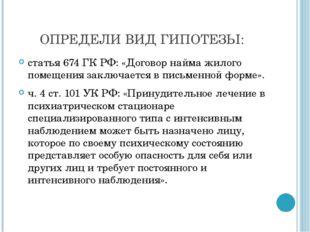 ОПРЕДЕЛИ ВИД ГИПОТЕЗЫ: статья 674 ГК РФ: «Договор найма жилого помещения зак