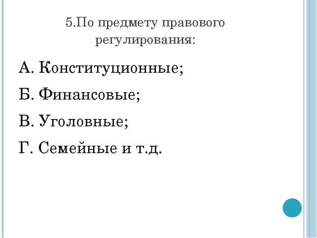 5.По предмету правового регулирования: А. Конституционные; Б. Финансовые;...
