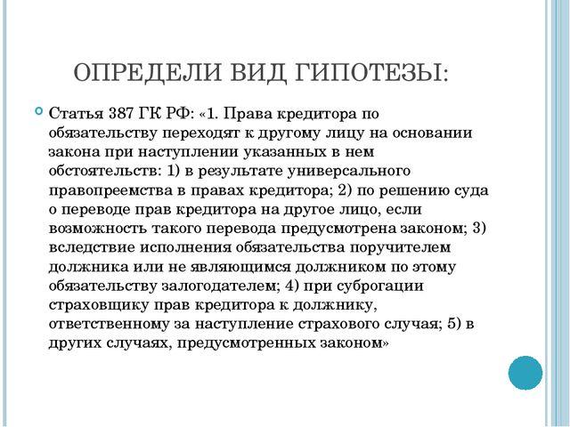 ОПРЕДЕЛИ ВИД ГИПОТЕЗЫ: Статья 387 ГК РФ: «1. Права кредитора по обязательств...