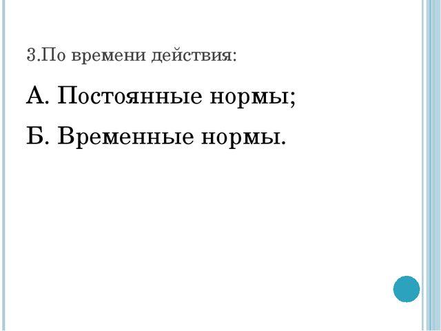3.По времени действия: А. Постоянные нормы; Б. Временные нормы.