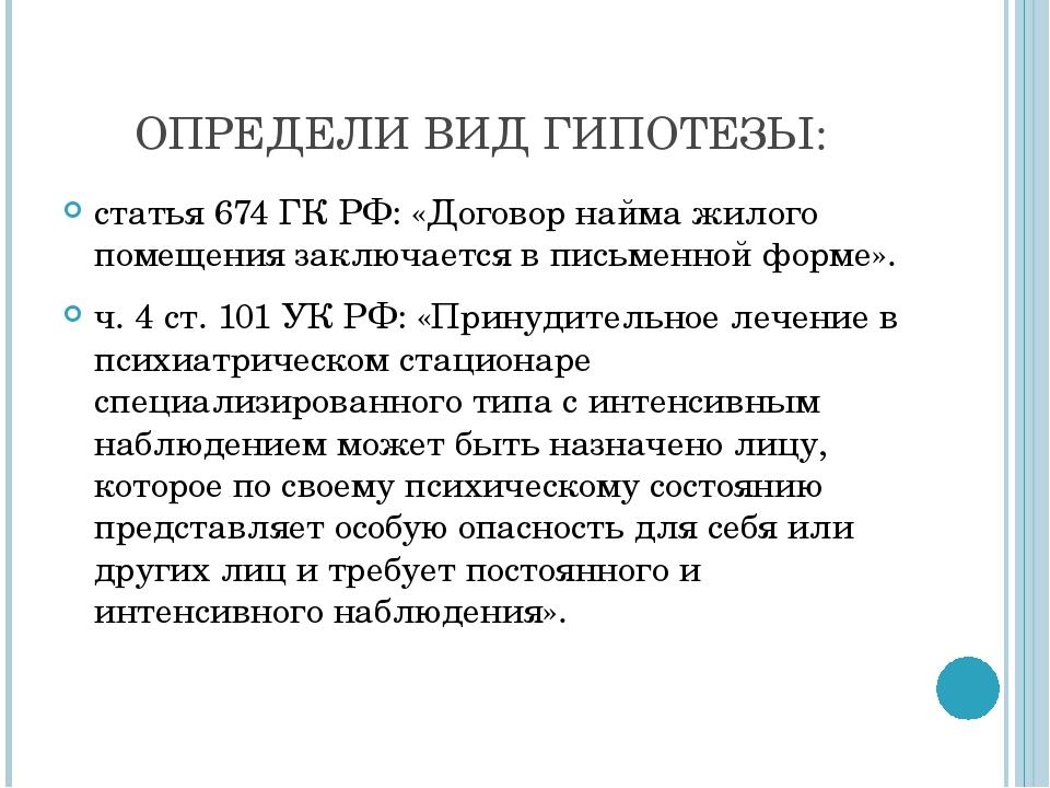 ОПРЕДЕЛИ ВИД ГИПОТЕЗЫ: статья 674 ГК РФ: «Договор найма жилого помещения зак...