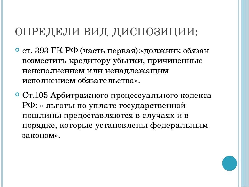 ОПРЕДЕЛИ ВИД ДИСПОЗИЦИИ: ст. 393 ГК РФ (часть первая):«должник обязан возмес...