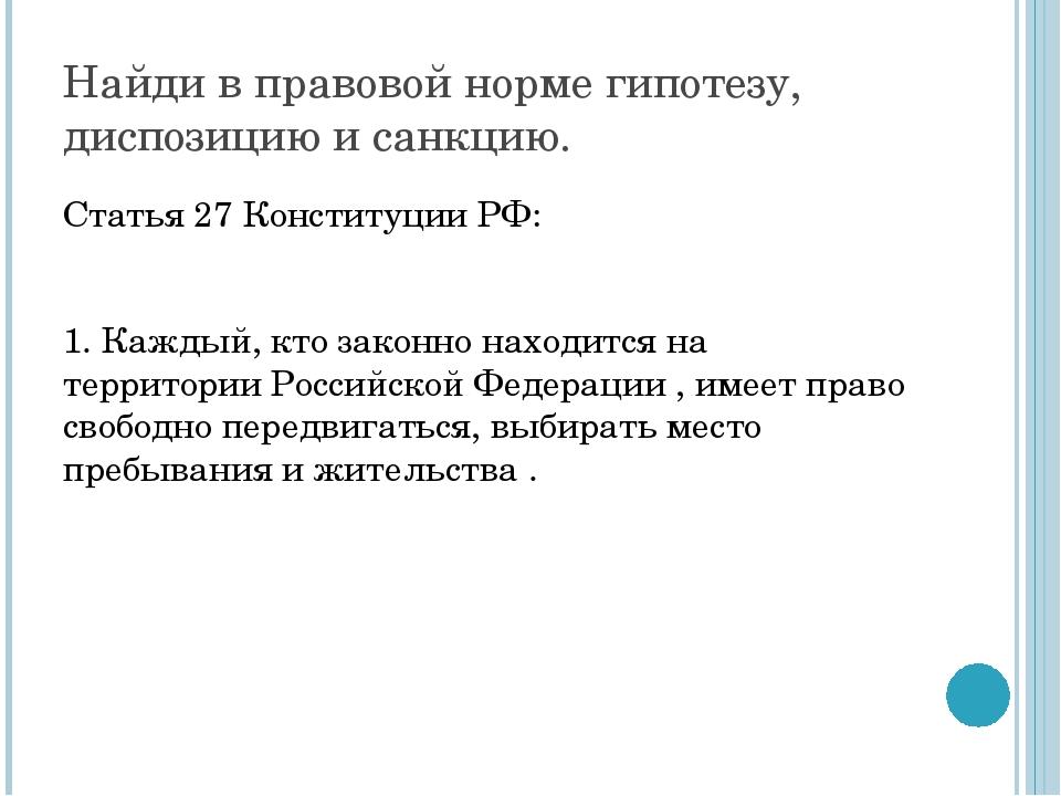 Найди в правовой норме гипотезу, диспозицию и санкцию. Статья 27 Конституции...