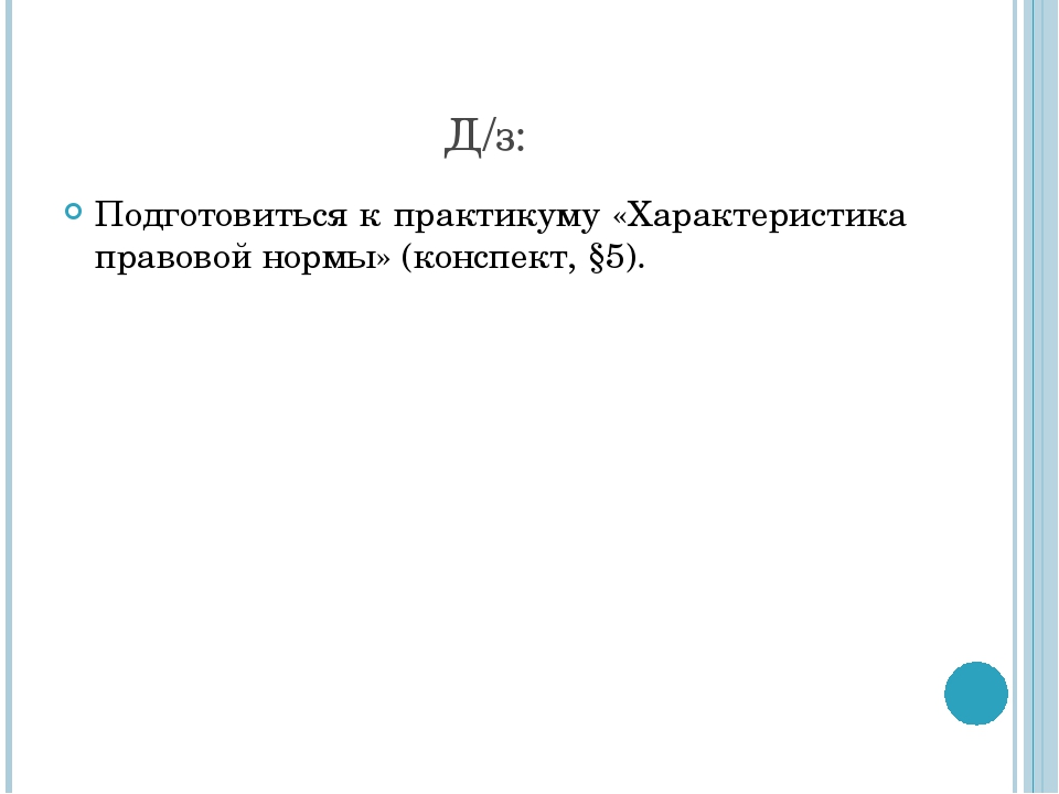Д/з: Подготовиться к практикуму «Характеристика правовой нормы» (конспект, §5).