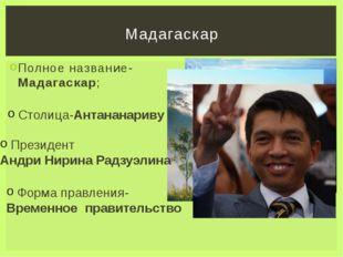 Полное название-Мадагаскар; Мадагаскар Столица-Антананариву ; Президент Андри