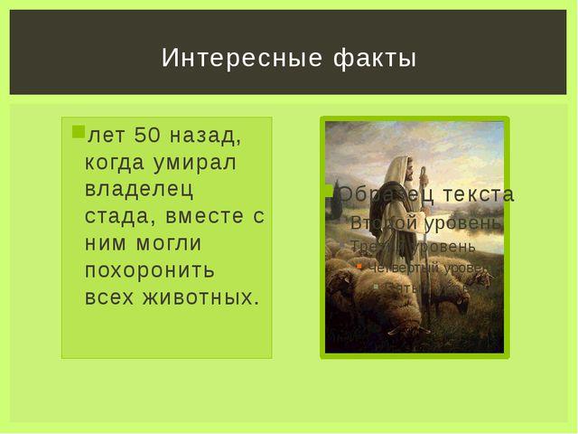 лет 50 назад, когда умирал владелец стада, вместе с ним могли похоронить всех...