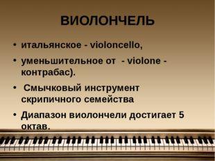 ВИОЛОНЧЕЛЬ итальянское - violoncello, уменьшительное от - violone - контрабас