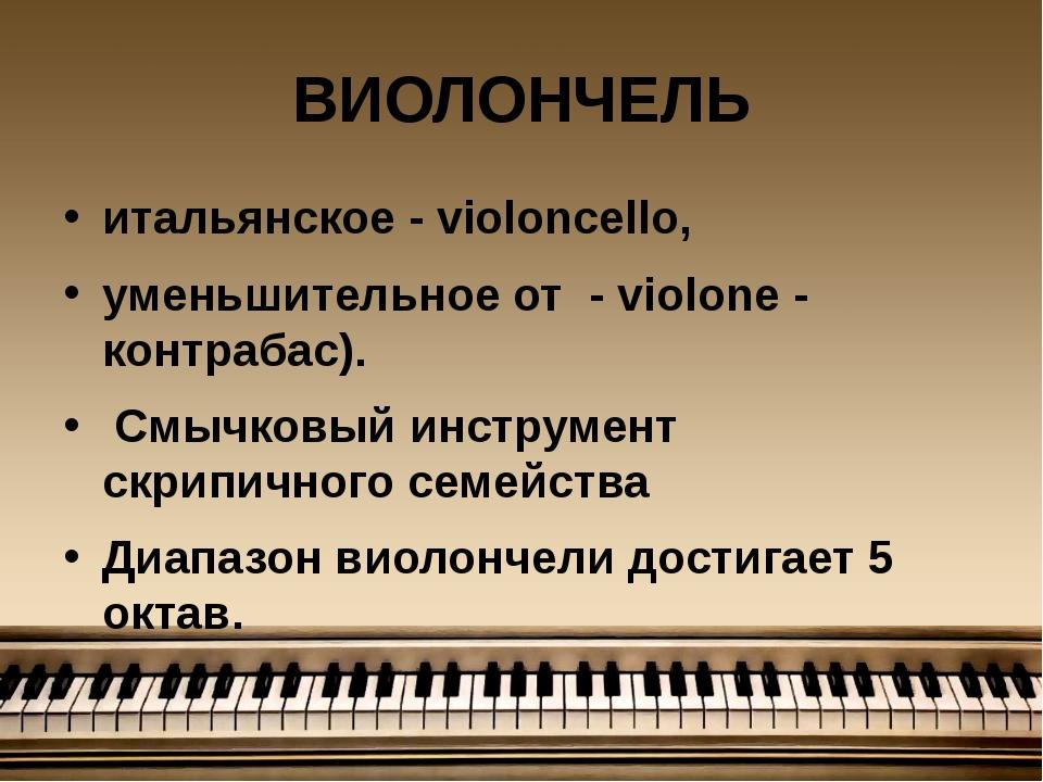 ВИОЛОНЧЕЛЬ итальянское - violoncello, уменьшительное от - violone - контрабас...