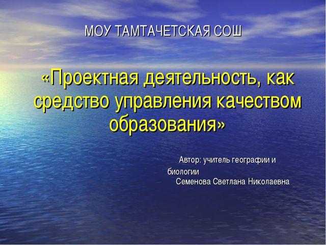 МОУ ТАМТАЧЕТСКАЯ СОШ «Проектная деятельность, как средство управления качеств...
