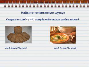 Найдите «спрятанную шутку» Старик ел хлеб сухой, откуда под столом рыбьи кос