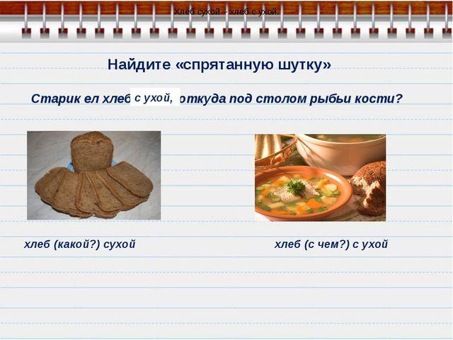 Найдите «спрятанную шутку» Старик ел хлеб сухой, откуда под столом рыбьи кос...