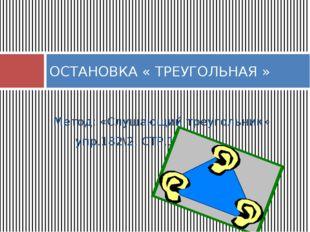 Метод: «Слушающий треугольник» упр.182\2, СТР.128 ОСТАНОВКА « ТРЕУГОЛЬНАЯ »