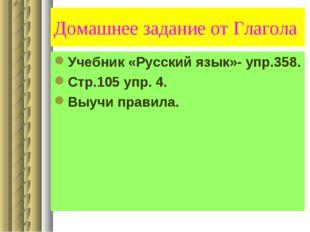 Домашнее задание от Глагола Учебник «Русский язык»- упр.358. Стр.105 упр. 4.
