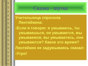 Сказка - шутка Учительница спросила Лентяйкина: -Если я говорю: я умываюсь, т