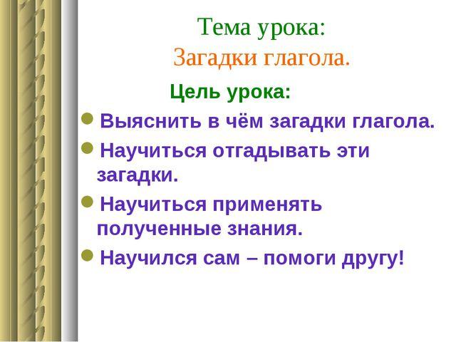 Тема урока: Загадки глагола. Цель урока: Выяснить в чём загадки глагола. Науч...