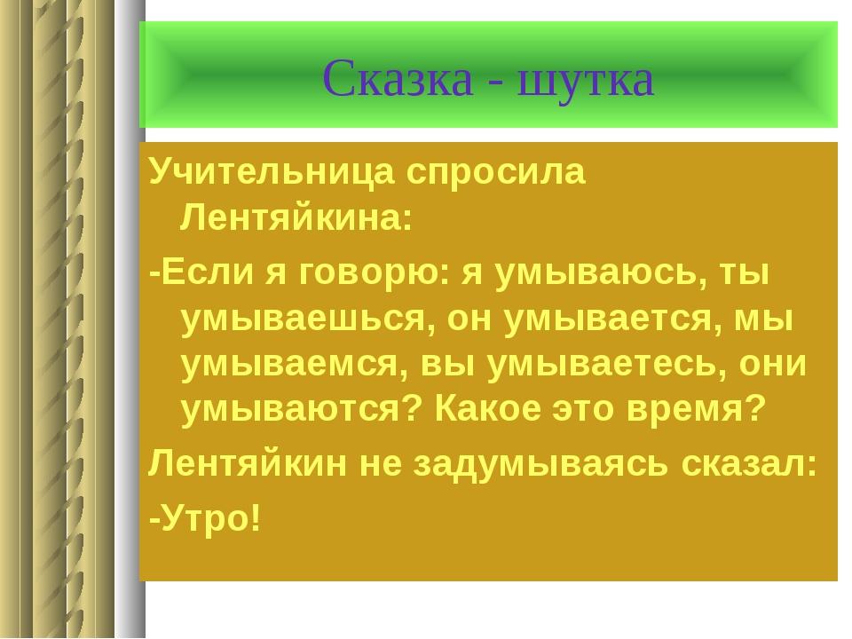 Сказка - шутка Учительница спросила Лентяйкина: -Если я говорю: я умываюсь, т...
