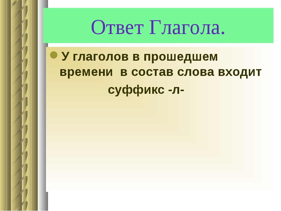 Ответ Глагола. У глаголов в прошедшем времени в состав слова входит суффикс -л-