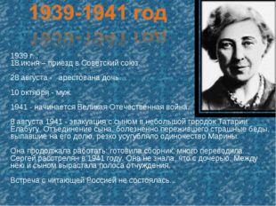 1939 г. : 18 июня – приезд в Советский союз. 28 августа - арестована дочь… 10