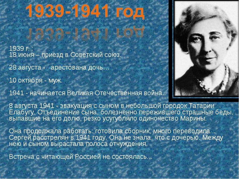 1939 г. : 18 июня – приезд в Советский союз. 28 августа - арестована дочь… 10...
