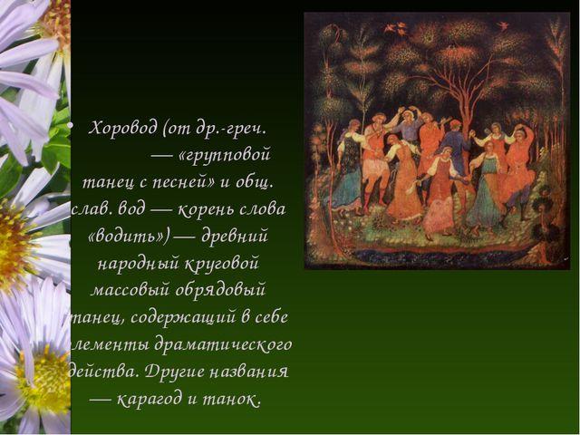 Хоровод (от др.-греч. χορός — «групповой танец с песней» и общ. слав. вод — к...