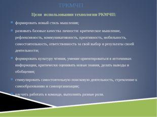 ТРКМЧП Цели использования технологии РКМЧП: формировать новый стиль мышления;