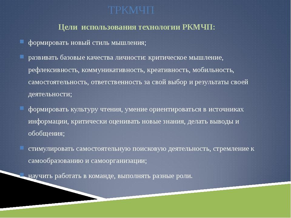 ТРКМЧП Цели использования технологии РКМЧП: формировать новый стиль мышления;...
