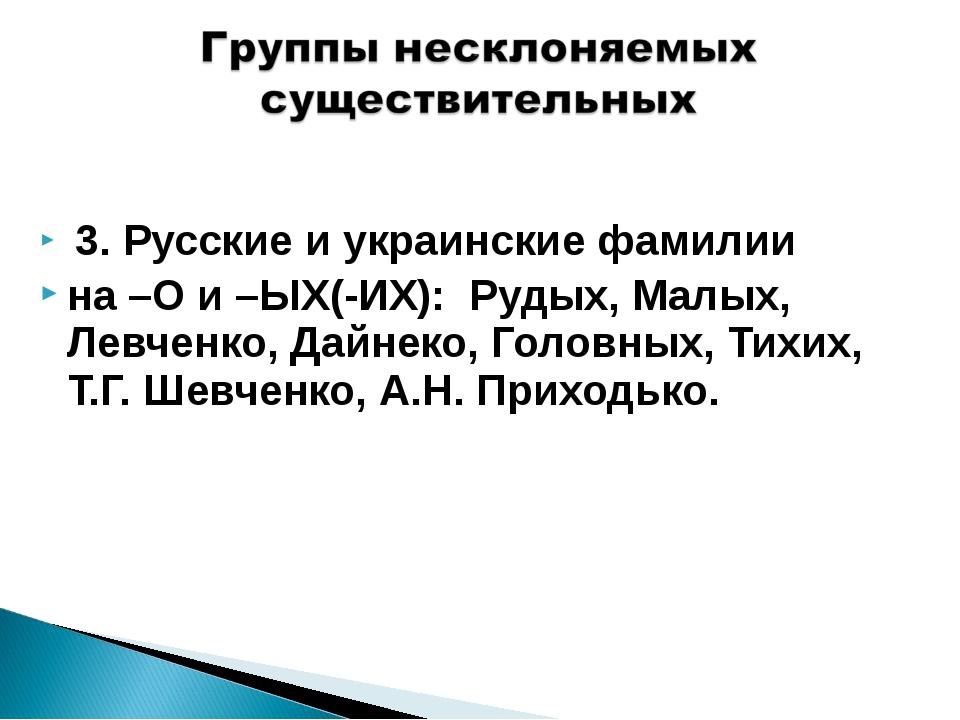 3. Русские и украинские фамилии на –О и –ЫХ(-ИХ): Рудых, Малых, Левченко, Да...
