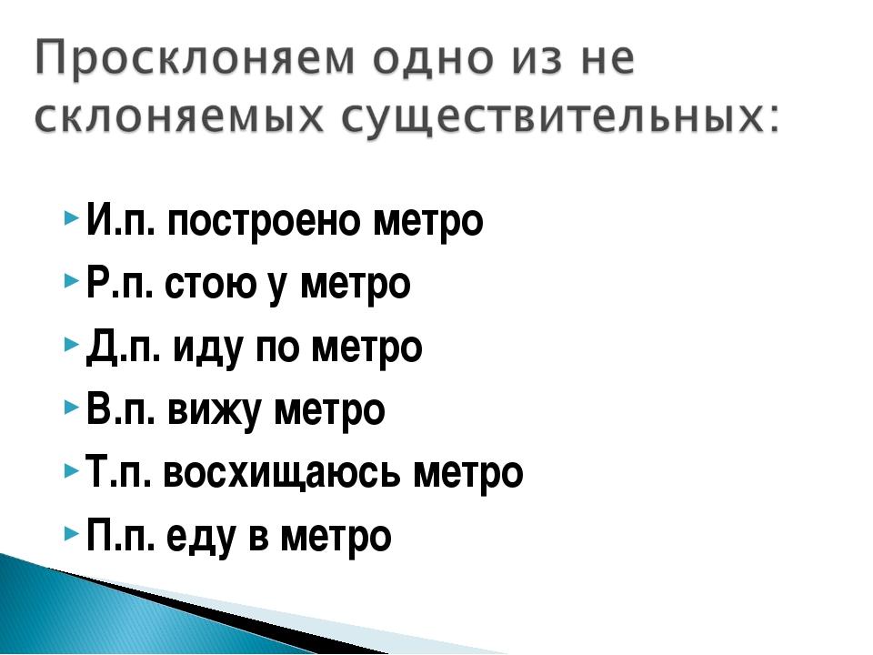И.п. построено метро Р.п. стою у метро Д.п. иду по метро В.п. вижу метро Т.п...