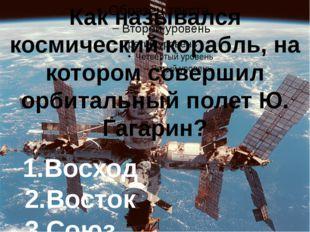 Как назывался космический корабль, на котором совершил орбитальный полет Ю.