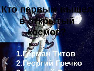 Кто первым вышел в открытый космос? 1.Герман Титов 2.Георгий Гречко 3.Алексе
