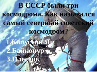 В СССР были три космодрома. Как назывался самый северный советский космодром