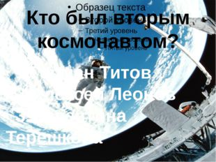 Кто был вторым космонавтом? 1.Герман Титов 2.Алексей Леонов 3.Валентина Тере
