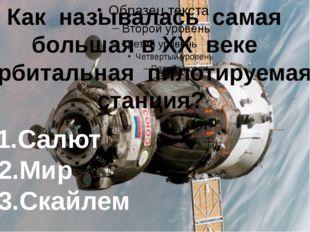 Как называлась самая большая в XX веке орбитальная пилотируемая станция? 1.С
