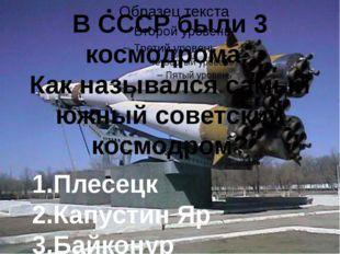 В СССР были 3 космодрома. Как назывался самый южный советский космодром? 1.П